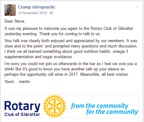 Dear Steve, It was my pleasure to welcome you again to the Rotary Club of Gibraltar yesterday evening. Thank you for coming to talk to us. Your talk was clearly both enjoyed and appreciated by our members. It was clear and to the point; and prompted many questions and much discussion. I think we all learned something about good nutrition habits, omega-3 supplementation and sugar avoidance. I'm sorry you could not join us afterwards in the bar as I feel we owe you a drink! But it's good to know you have another talk up your sleeve so perhaps the opportunity will arise in 2017. Meanwhile, all best wishes. Yours .. martin